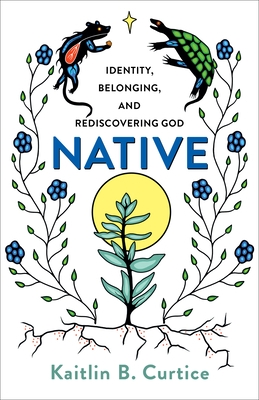 Native: Identity, Belonging, and Rediscovering God by Kaitlin Curtice
